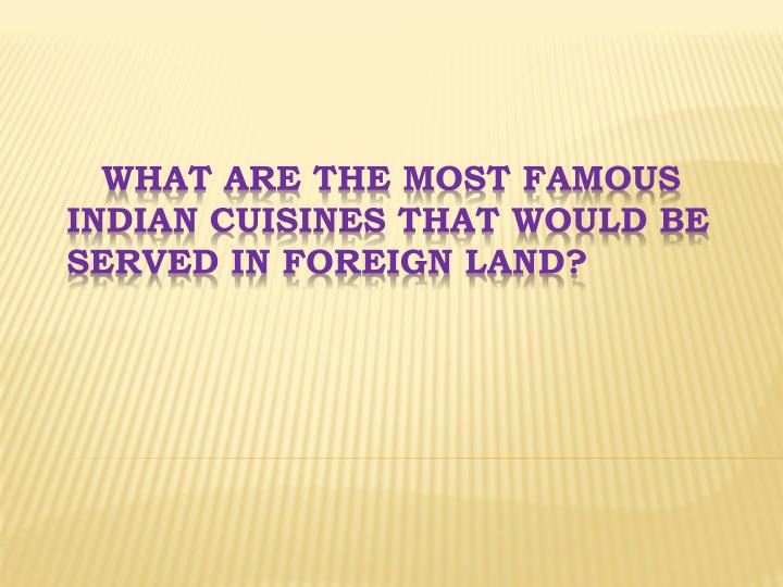 What Are The Most Famous Indian Cuisines That Would Be Served In Foreign Land?