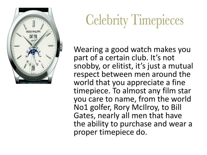 Wearing a good watch makes you part of a certain club.It's not snobby, or elitist, it's just ...