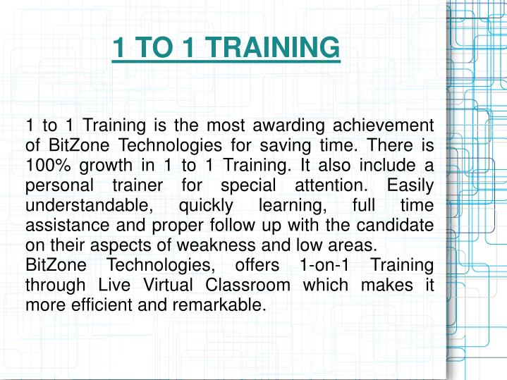 1 to 1 Training is the most awarding achievement of BitZone Technologies for saving time. There is 100% growth in 1 to 1 Training. It also include a personal trainer for special attention. Easily understandable, quickly learning, full time assistance and proper follow up with the candidate on their aspects of weakness and low areas.