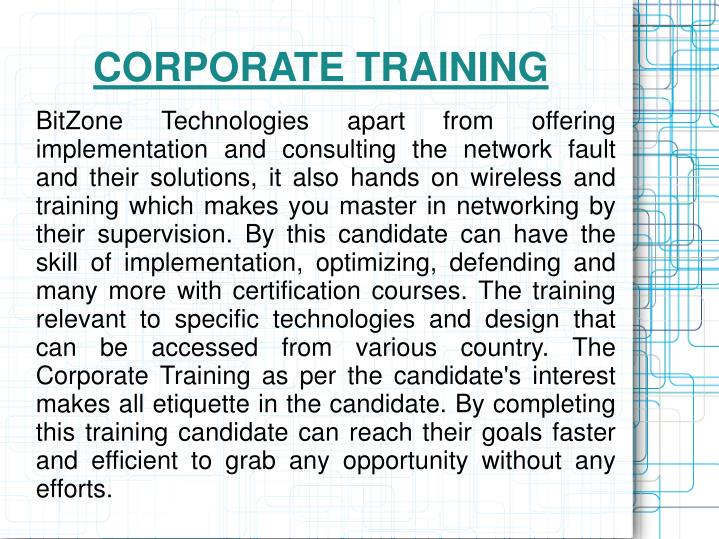 BitZone Technologies apart from offering implementation and consulting the network fault and their solutions, it also hands on wireless and training which makes you master in networking by their supervision. By this candidate can have the skill of implementation, optimizing, defending and many more with certification courses. The training relevant to specific technologies and design that can be accessed from various country. The Corporate Training as per the candidate's interest makes all etiquette in the candidate. By completing this training candidate can reach their goals faster and efficient to grab any opportunity without any efforts.