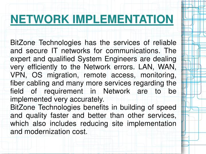 BitZone Technologies has the services of reliable and secure IT networks for communications. The expert and qualified System Engineers are dealing very efficiently to the Network errors. LAN, WAN, VPN, OS migration, remote access, monitoring, fiber cabling and many more services regarding the field of requirement in Network are to be implemented very accurately.