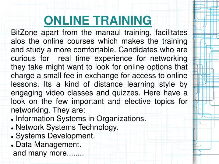 BitZone apart from the manaul training, facilitates alos the online courses which makes the training and study a more comfortable. Candidates who are curious for  real time experience for networking  they take might want to look for online options that charge a small fee in exchange for access to online lessons. Its a kind of distance learning style by engaging video classes and quizzes. Here have a look on the few important and elective topics for networking. They are: