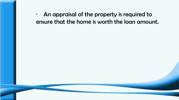 ·    An appraisal of the property is required to ensure that the home is worth the loan amount.