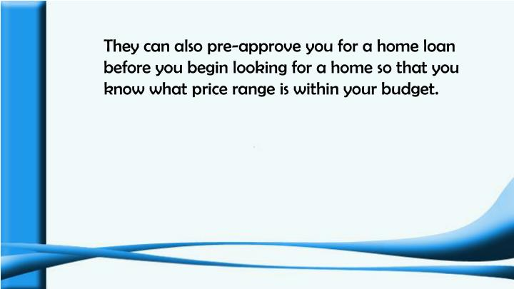 They can also pre-approve you for a home loan before you begin looking for a home so that you know what price range is within your budget.