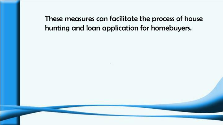 These measures can facilitate the process of house hunting and loan application for homebuyers.