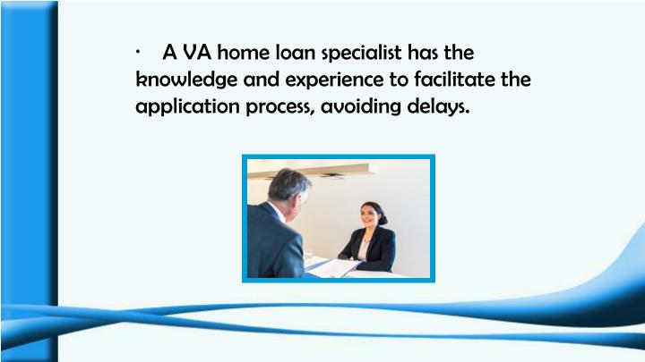 ·    A VA home loan specialist has the knowledge and experience to facilitate the application process, avoiding delays.