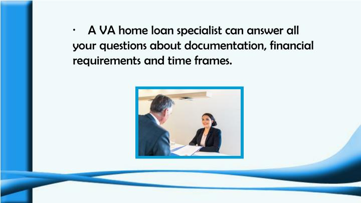 ·    A VA home loan specialist can answer all your questions about documentation, financial requirements and time frames.