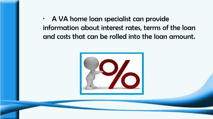 ·    A VA home loan specialist can provide information about interest rates, terms of the loan and costs that can be rolled into the loan amount.