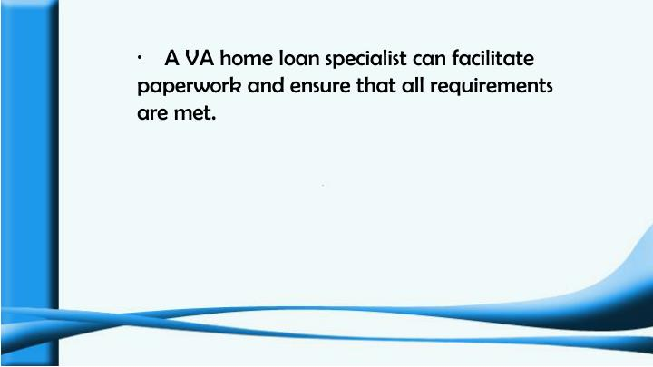 ·    A VA home loan specialist can facilitate paperwork and ensure that all