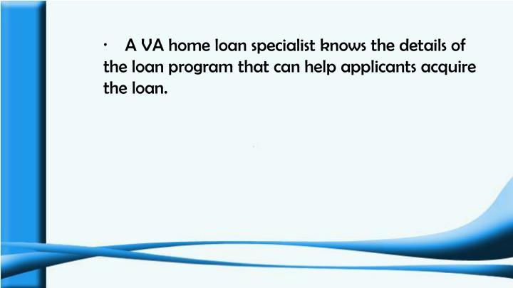 ·    A VA home loan specialist knows the details of the loan program that can help applicants acquire the loan.