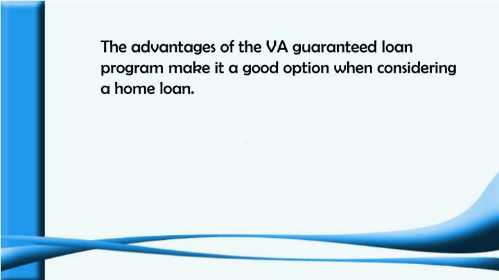 The advantages of the VA guaranteed loan program make it a good option when considering a home loan.