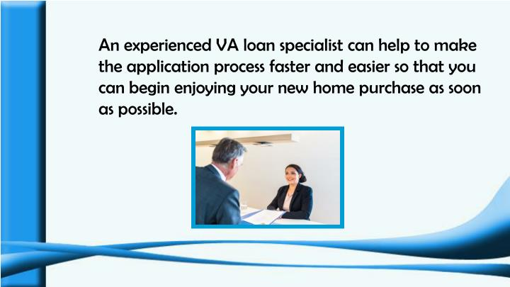 An experienced VA loan specialist can help to make the application process faster and easier so that you can begin enjoying your new home purchase as soon as possible.