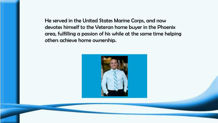 He served in the United States Marine Corps, and now devotes himself to the Veteran home buyer in the Phoenix area, fulfilling a passion of his while at the same time helping others achieve home ownership.