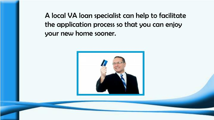 A local VA loan specialist can help to facilitate the application process so that you can enjoy your new home sooner.