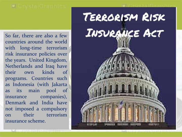 So far, there are also a few countries around the world with long-time terrorism risk insurance policies over the years.  United Kingdom, Netherlands and Iraq have their own kinds of programs. Countries such as Indonesia (with Jakarta as its main pool of insurance companies), Denmark and India have not imposed a compulsory on their terrorism insurance scheme.