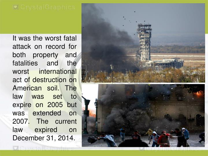 It was the worst fatal attack on record for both property and fatalities and the worst international act of destruction on American soil. The law was set to expire on 2005 but was extended on 2007. The current law expired on December 31, 2014.