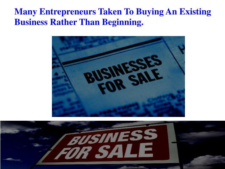 Many Entrepreneurs Taken To Buying An Existing Business Rather Than Beginning.