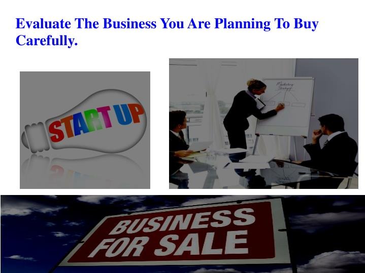 Evaluate The Business You Are Planning To Buy Carefully.