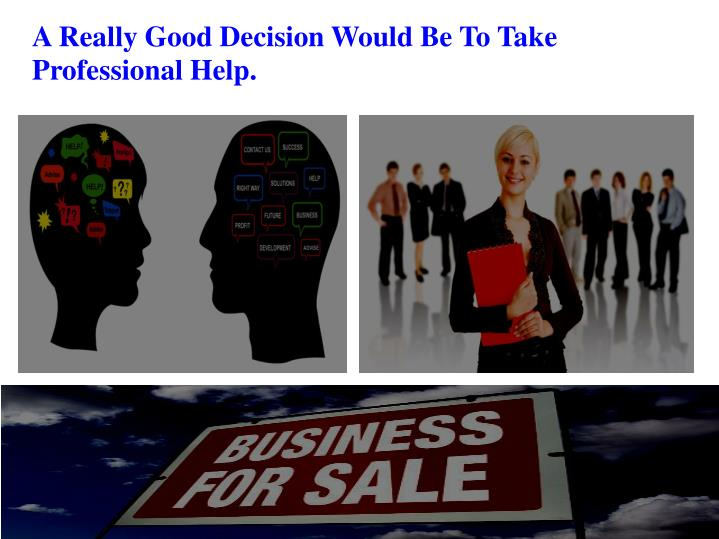 A Really Good Decision Would Be To Take Professional Help.