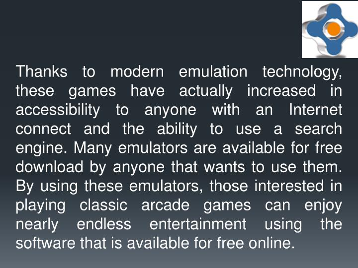 Thanks to modern emulation technology, these games have actually increased in accessibility to anyone with an Internet connect and the ability to use a search engine. Many emulators are available for free download by anyone that wants to use them. By using these emulators, those interested in playing classic arcade games can enjoy nearly endless entertainment using the software that is available for free online.