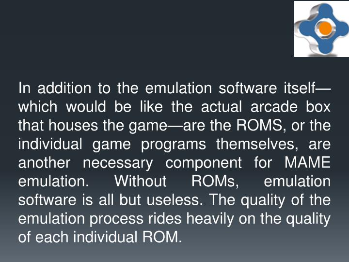 In addition to the emulation software itself—which would be like the actual arcade box that houses the game—are the ROMS, or the individual game programs themselves, are another necessary component for MAME emulation. Without ROMs, emulation software is all but useless. The quality of the emulation process rides heavily on the quality of each individual ROM.