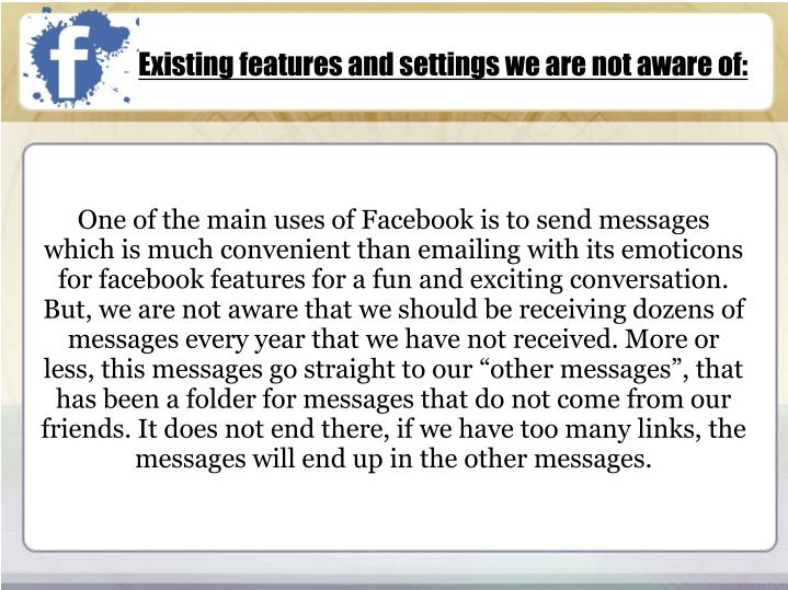 """One of the main uses of Facebook is to send messages which is much convenient than emailing with its emoticons for facebook features for a fun and exciting conversation. But, we are not aware that we should be receiving dozens of messages every year that we have not received. More or less, this messages go straight to our """"other messages"""", that has been a folder for messages that do not come from our friends. It does not end there, if we have too many links, the messages will end up in the other messages."""
