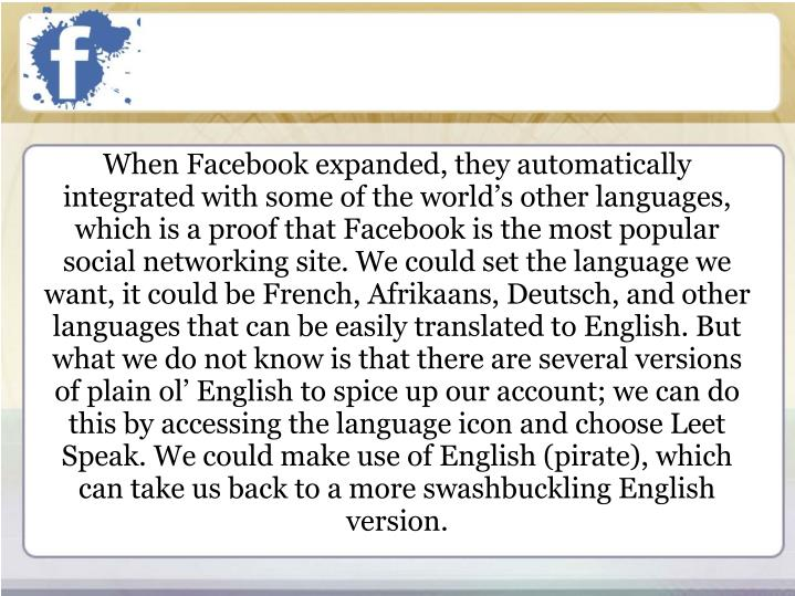 When Facebook expanded, they automatically integrated with some of the world's other languages, which is a proof that Facebook is the most popular social networking site. We could set the language we want, it could be French, Afrikaans, Deutsch, and other languages that can be easily translated to English. But what we do not know is that there are several versions of plain ol' English to spice up our account; we can do this by accessing the language icon and choose Leet Speak. We could make use of English (pirate), which can take us back to a more swashbuckling English version.
