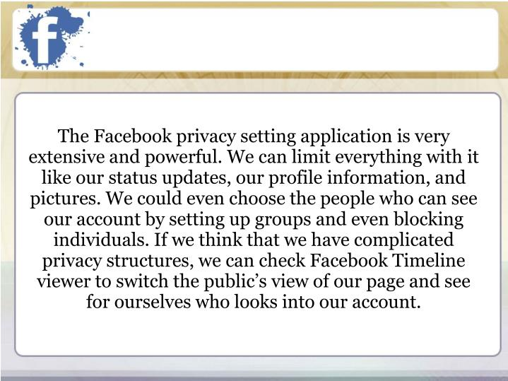 The Facebook privacy setting application is very extensive and powerful. We can limit everything with it like our status updates, our profile information, and pictures. We could even choose the people who can see our account by setting up groups and even blocking individuals. If we think that we have complicated privacy structures, we can check Facebook Timeline viewer to switch the public's view of our page and see for ourselves who looks into our account.