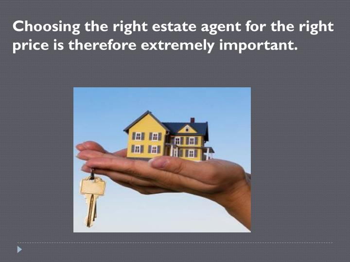 Choosing the right estate agent for the right price is therefore extremely important.