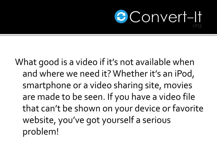 What good is a video if it's not available when and where we need it? Whether it's an iPod,