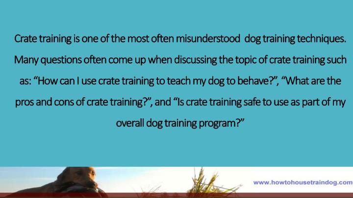 Crate training is one of the most often misunderstood  dog training techniques. Many