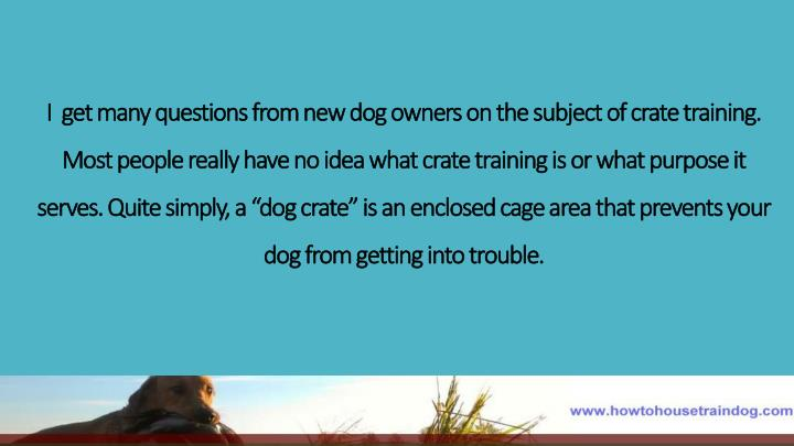 I  get many questions from new dog owners on the subject of crate training. Most people