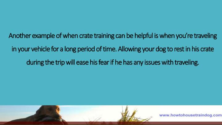 Another example of when crate training can be helpful is when you're traveling in your