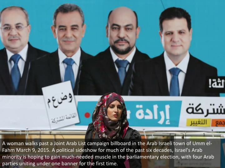 A woman walks past a Joint Arab List campaign billboard in the Arab Israeli town of Umm el-Fahm March 9, 2015. A political sideshow for much of the past six decades, Israel's Arab minority is hoping to gain much-needed muscle in the parliamentary election, with four Arab parties uniting under one banner for the first time.