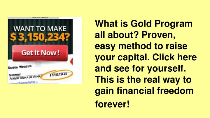 What is Gold Program all about? Proven, easy method to raise your capital. Click here and see for yourself.