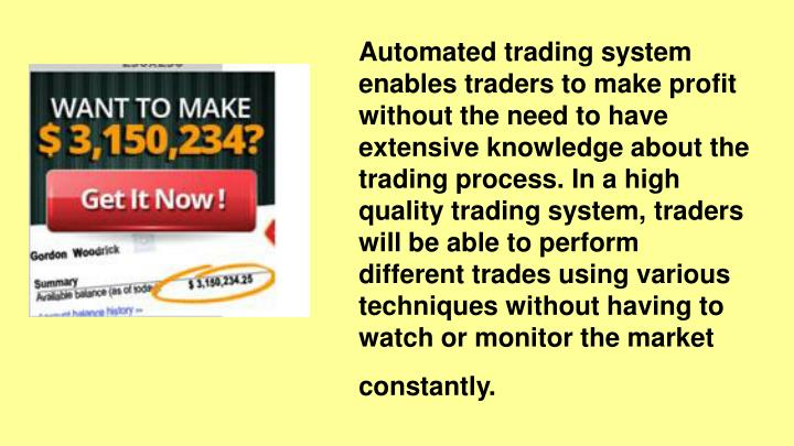 Automated trading system enables traders to make profit without the need to have extensive knowledge about the trading process. In a high quality trading system, traders will be able to perform different trades using various techniques without having to watch or monitor the market constantly.
