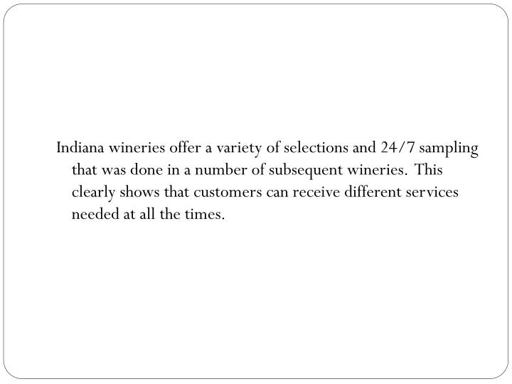 Indiana wineries offer a variety of selections and 24/7 sampling that was done in a number of subsequent wineries.  This clearly shows that customers can receive different services needed at all the times.