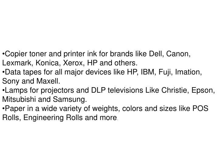 Copier toner and printer ink for brands like Dell, Canon, Lexmark, Konica, Xerox, HP and others.