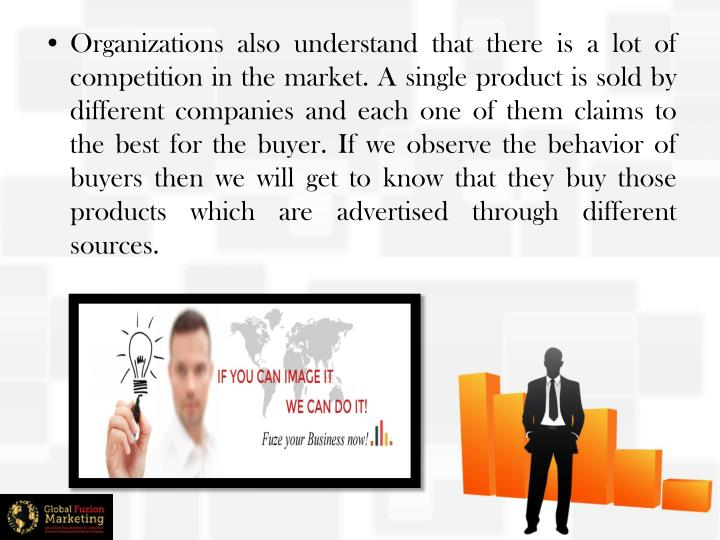 Organizations also understand that there is a lot of competition in the market. A single product is ...