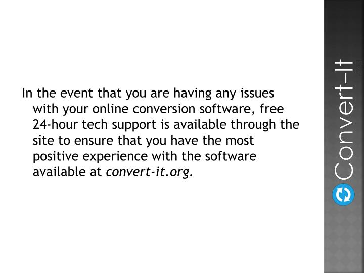 In the event that you are having any issues with your online conversion software, free 24-hour tech support is available through the site to ensure that you have the most positive experience with the software available at