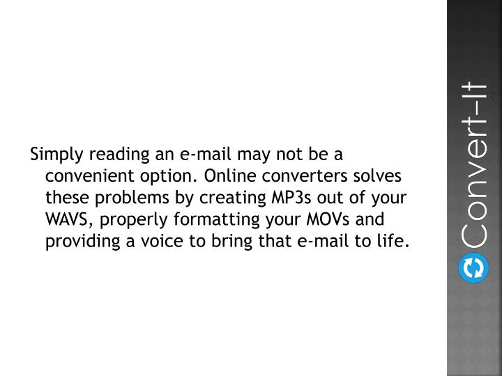 Simply reading an e-mail may not be a convenient option. Online converters solves these problems by creating MP3s out of your WAVS, properly formatting your MOVs and providing a voice to bring that e-mail to life.
