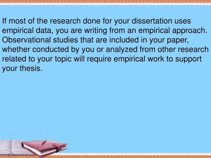 If most of the research done for your dissertation uses empirical data, you are writing from an empirical approach. Observational studies that are included in your paper, whether conducted by you or analyzed from other research related to your topic will require empirical work to support your thesis.