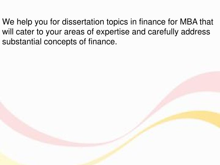 topics for dissertation in finance 7 unexpected dissertation topics in finance and banking finance and banking are subjects that are not easy to approach by many people they are not only difficult as a study course, but they require an analytical mind and the ability to make complex structures in your mind pretty fast.