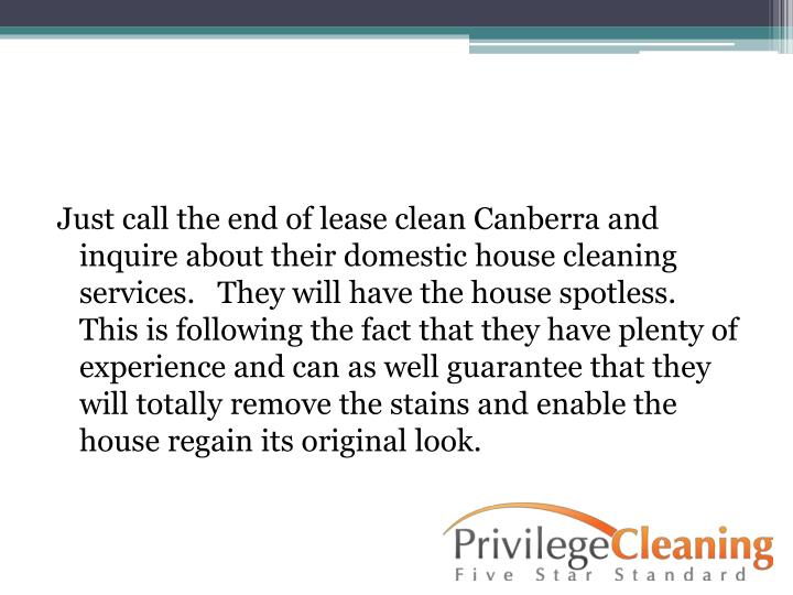 Just call the end of lease clean Canberra and inquire about their domestic house cleaning services.   They will have the house spotless.  This is following the fact that they have plenty of experience and can as well guarantee that they will totally remove the stains and enable the house regain its original look.