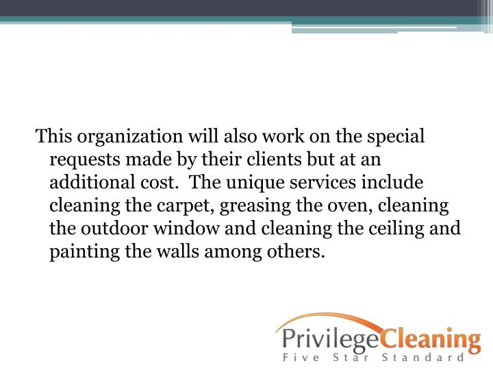 This organization will also work on the special requests made by their clients but at an additional cost.  The unique services include cleaning the carpet, greasing the oven, cleaning the outdoor window and cleaning the ceiling and painting the walls among others.