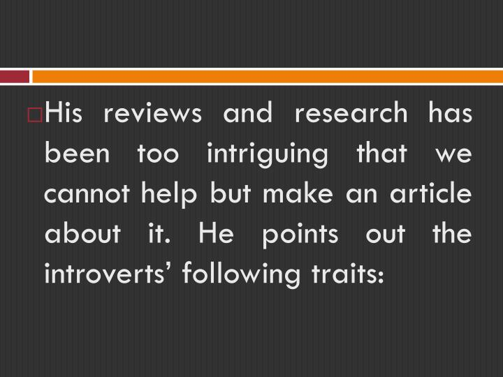 His reviews and research has been too intriguing that we cannot help but make an article about it. He points out the introverts' following traits: