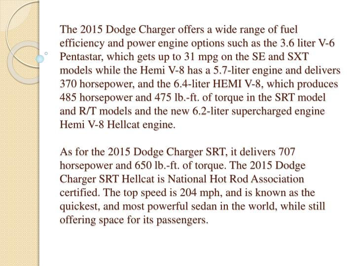 The 2015 Dodge Charger offers a wide range of fuel efficiency and power engine options such as the 3.6 liter V-6