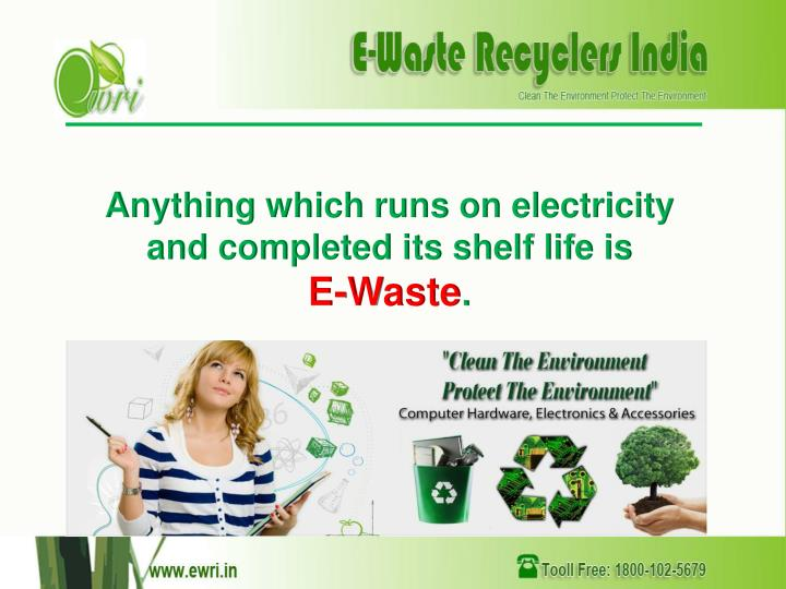 Anything which runs on electricity and completed its shelf life is e waste