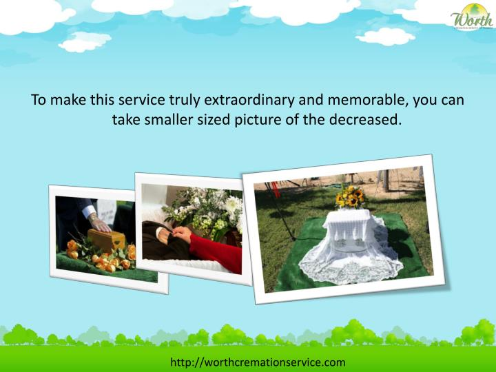 To make this service truly extraordinary and memorable, you can take smaller sized picture of the decreased.