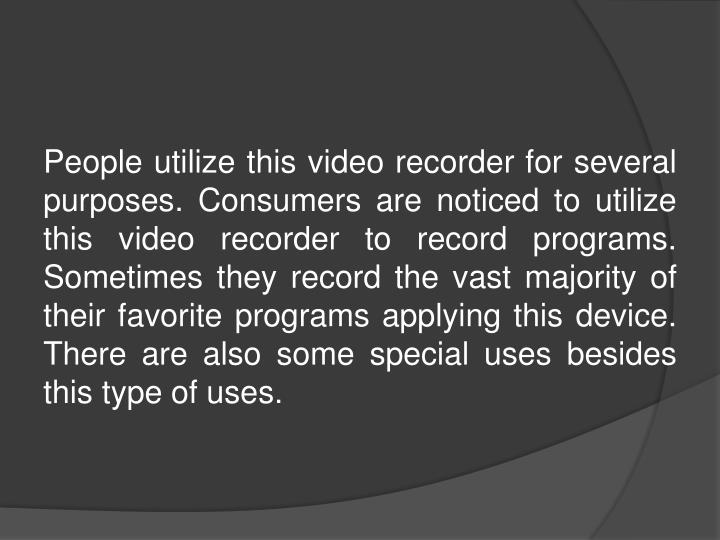 People utilize this video recorder for several purposes. Consumers are noticed to utilize this video recorder to record programs. Sometimes they record the vast majority of their